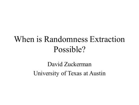 When is Randomness Extraction Possible? David Zuckerman University of Texas at Austin.