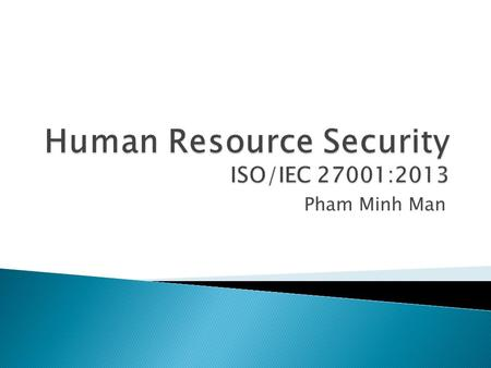 Pham Minh Man.  HR security  Prior to employment  During employment  Termination and change of employment  Summarize.