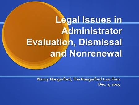 Legal Issues in Administrator Evaluation, Dismissal and Nonrenewal Nancy Hungerford, The Hungerford Law Firm Dec. 3, 2015.
