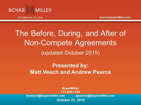 The Before, During, and After of Non-Compete Agreements (updated October 2015) Presented by: Matt Veech and Andrew Pearce BoyarMiller 713.850.7766