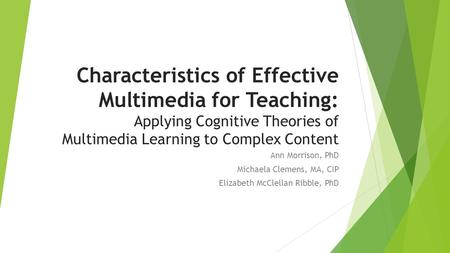 Characteristics of Effective Multimedia for Teaching: Applying Cognitive Theories of Multimedia Learning to Complex Content Ann Morrison, PhD Michaela.
