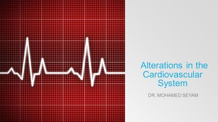 Alterations in the Cardiovascular System DR. MOHAMED SEYAM.