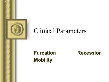 Clinical Parameters FurcationRecession Mobility This presentation will probably involve audience discussion, which will create action items. Use PowerPoint.
