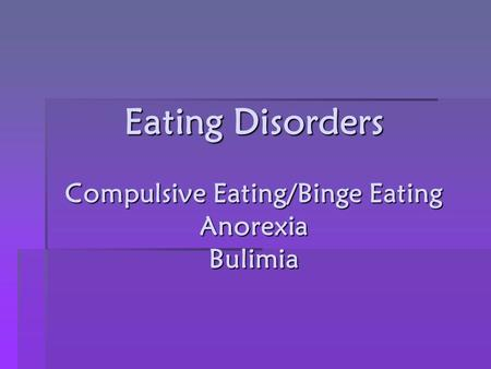 Eating Disorders Compulsive Eating/Binge Eating Anorexia Bulimia.