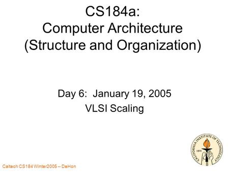 Caltech CS184 Winter2005 -- DeHon 1 CS184a: Computer Architecture (Structure and Organization) Day 6: January 19, 2005 VLSI Scaling.