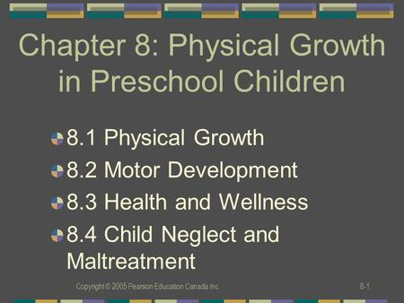 Copyright © 2005 Pearson Education Canada Inc.8-1 Chapter 8: Physical Growth in Preschool Children 8.1 Physical Growth 8.2 Motor Development 8.3 Health.