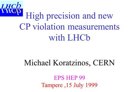 High precision and new CP violation measurements with LHCb Michael Koratzinos, CERN EPS HEP 99 Tampere,15 July 1999.