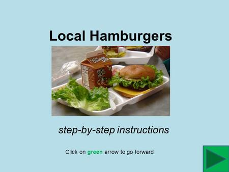 Local Hamburgers Click on green arrow to go forward step-by-step instructions.