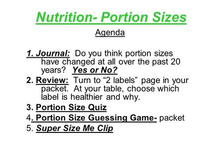 "Nutrition- Portion Sizes Agenda 1. Journal: Do you think portion sizes have changed at all over the past 20 years? Yes or No? 2. Review: Turn to ""2 labels"""