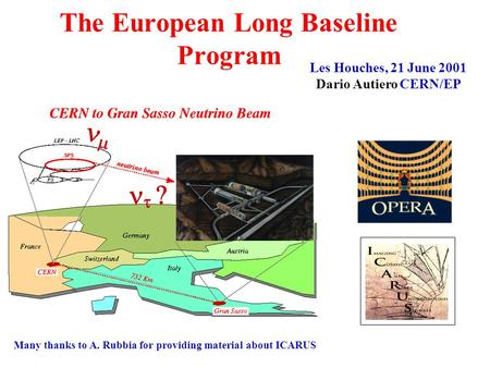    The European Long Baseline Program Les Houches, 21 June 2001 Dario Autiero CERN/EP Many thanks to A. Rubbia for providing material about ICARUS.