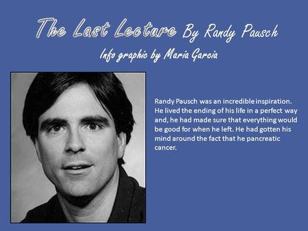 Info graphic by Maria Garcia Randy Pausch was an incredible inspiration. He lived the ending of his life in a perfect way and, he had made sure that everything.