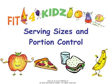 Serving Sizes and Portion Control Visit us at www.fit4kidz.us © 2014 Biometrics Health; All rights reserved.