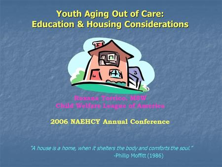 "Youth Aging Out of Care: Education & Housing Considerations Roxana Torrico, MSW Child Welfare League of America 2006 NAEHCY Annual Conference ""A house."