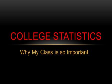 Why My Class is so Important COLLEGE STATISTICS. GOING DIRECTLY TO A 4-YEAR COLLEGE? Must meet A-G requirements only 51% graduate within 6 years.