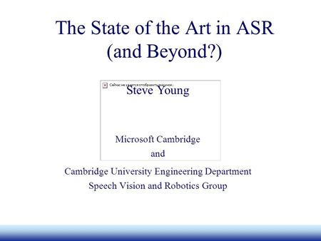 Microsoft The State of the Art in ASR (and Beyond?) Cambridge University Engineering Department Speech Vision and Robotics Group Steve Young Microsoft.