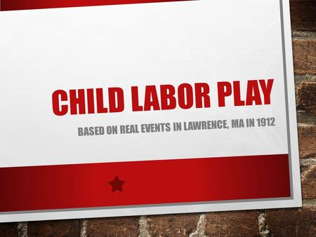 CHILD LABOR PLAY BASED ON REAL EVENTS IN LAWRENCE, MA IN 1912.