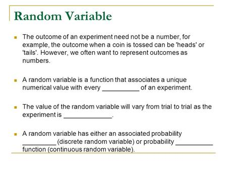 Random Variable The outcome of an experiment need not be a number, for example, the outcome when a coin is tossed can be 'heads' or 'tails'. However, we.