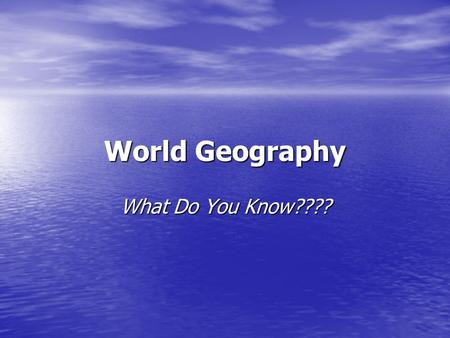 World Geography What Do You Know????. How many continents are there? Seven.
