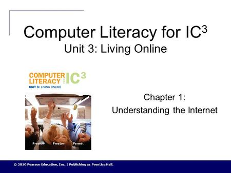 © 2010 Pearson Education, Inc. | Publishing as Prentice Hall. Computer Literacy for IC 3 Unit 3: Living Online Chapter 1: Understanding the Internet.