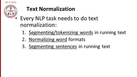 Dan Jurafsky Text Normalization Every NLP task needs to do text normalization: 1.Segmenting/tokenizing words in running text 2.Normalizing word formats.