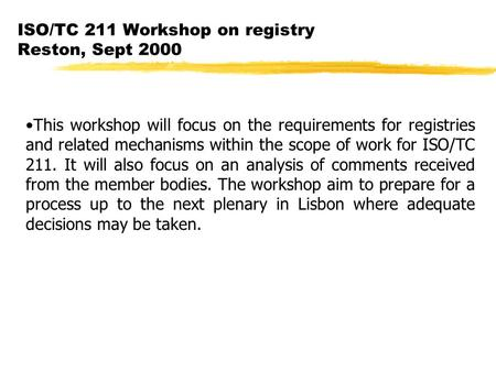 ISO/TC 211 Workshop on registry Reston, Sept 2000 This workshop will focus on the requirements for registries and related mechanisms within the scope of.