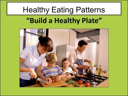 "Healthy Eating Patterns ""Build a Healthy Plate"". Remember all food groups are important to good health. Each food group provides some, but not all of."