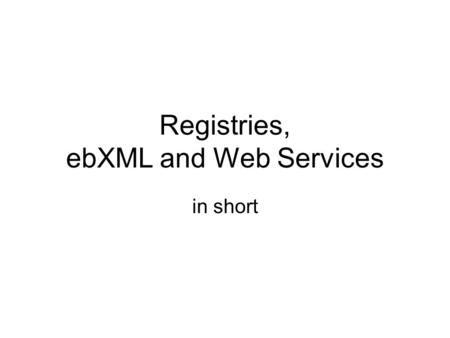 Registries, ebXML and Web Services in short. Registry A mechanism for allowing users to announce, or discover, the availability and state of a resource: