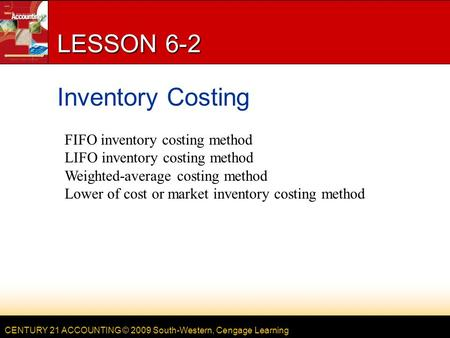 CENTURY 21 ACCOUNTING © 2009 South-Western, Cengage Learning LESSON 6-2 Inventory Costing FIFO inventory costing method LIFO inventory costing method Weighted-average.