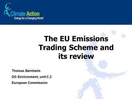 The EU Emissions Trading Scheme and its review Thomas Bernheim DG Environment, unit C.2 European Commission.