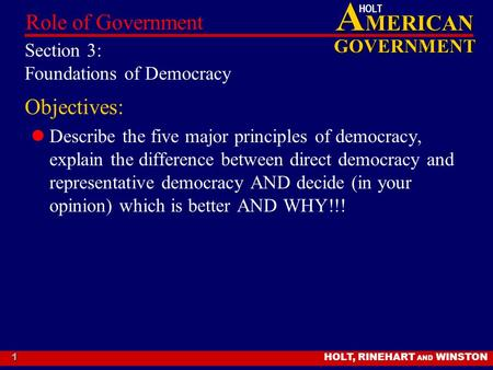 A MERICAN GOVERNMENT HOLT HOLT, RINEHART AND WINSTON Role of Government 1 Section 3: Foundations of Democracy Objectives: Describe the five major principles.