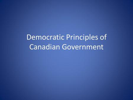 Democratic Principles of Canadian Government. Rule of Law: Citizens decide on laws by voting for the people who make the laws. Everyone is subject to.