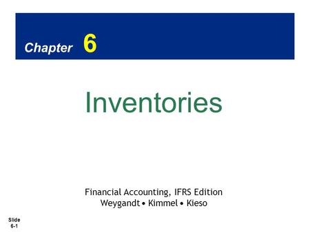 Slide 6-1 Chapter 6 Inventories Financial Accounting, IFRS Edition Weygandt Kimmel Kieso.
