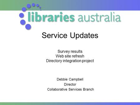 Service Updates Survey results Web site refresh Directory integration project Debbie Campbell Director Collaborative Services Branch.
