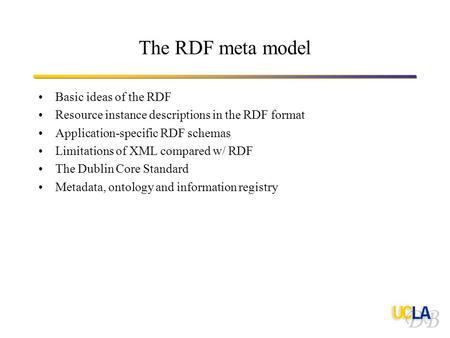 The RDF meta model Basic ideas of the RDF Resource instance descriptions in the RDF format Application-specific RDF schemas Limitations of XML compared.