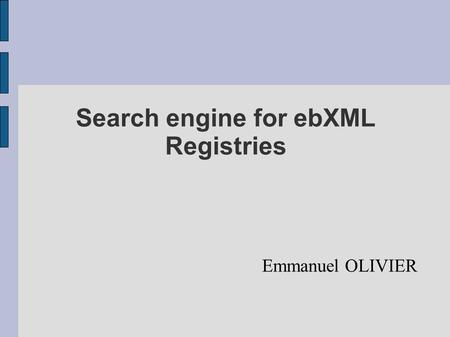 Search engine for ebXML Registries Emmanuel OLIVIER.