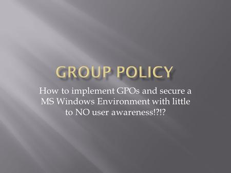 How to implement GPOs and secure a MS Windows Environment with little to NO user awareness!?!?