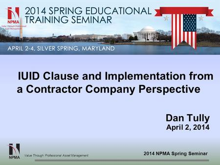 2014 NPMA Spring Seminar Value Through Professional Asset Management IUID Clause and Implementation from a Contractor Company Perspective Dan Tully April.