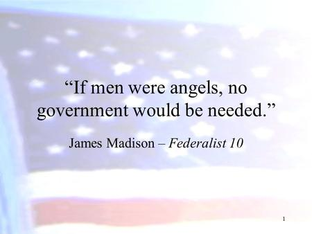 """If men were angels, no government would be needed."" James Madison – Federalist 10 1."