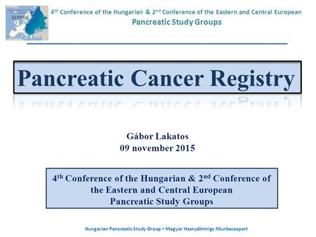 Hungarian Pancreatic Study Group – Magyar Hasnyálmirigy Munkacsoport Gábor Lakatos 09 november 2015 4 th Conference of the Hungarian & 2 nd Conference.
