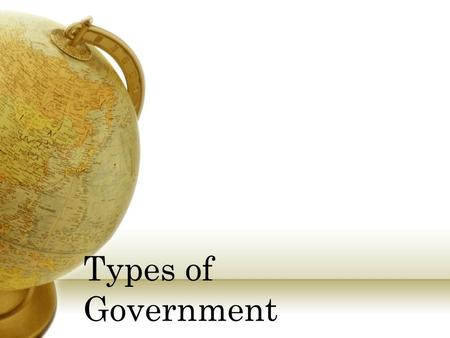 Types of Government Anarchy Description No gov't and no laws Total disorder Example Usually comes from gov't failure, overthrown.