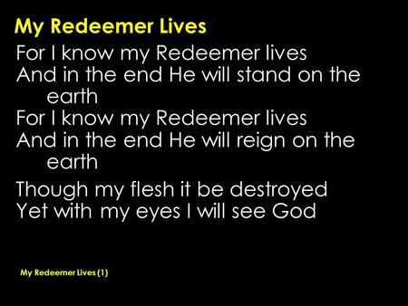 My Redeemer Lives For I know my Redeemer lives And in the end He will stand on the earth For I know my Redeemer lives And in the end He will reign on the.