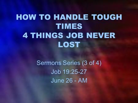 HOW TO HANDLE TOUGH TIMES 4 THINGS JOB NEVER LOST Sermons Series (3 of 4) Job 19:25-27 June 26 - AM.