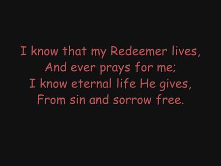 I know that my Redeemer lives, And ever prays for me; I know eternal life He gives, From sin and sorrow free. I know that my Redeemer lives, And ever prays.