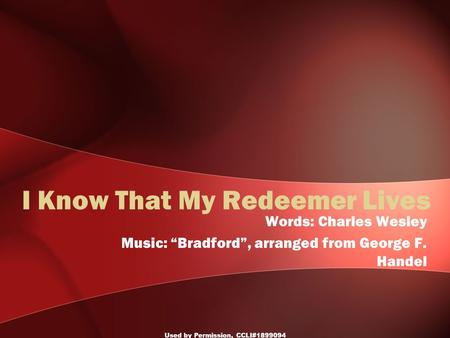 "Used by Permission, CCLI#1899094 I Know That My Redeemer Lives Words: Charles Wesley Music: ""Bradford"", arranged from George F. Handel."