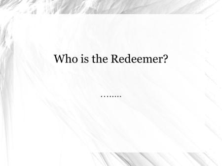 Who is the Redeemer? …...... : שְׁמַ ע יִשְׂרָאֵל יהוה אֱלֹהֵינוּ יהוה אֶחָ ד Sh'ma Yisra'el YHWH Eloheinu YHWH E ḥ ad בָּרוּךְ שֵּׁם כְּבוֹד מַלְכוּתוֹ לְעוֹל.