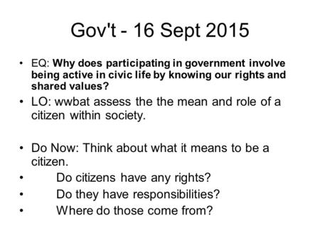 Gov't - 16 Sept 2015 EQ: Why does participating in government involve being active in civic life by knowing our rights and shared values? LO: wwbat assess.