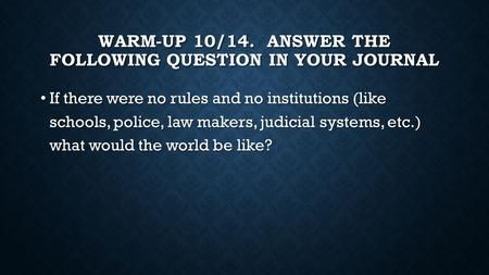 WARM-UP 10/14. ANSWER THE FOLLOWING QUESTION IN YOUR JOURNAL If there were no rules and no institutions (like schools, police, law makers, judicial systems,