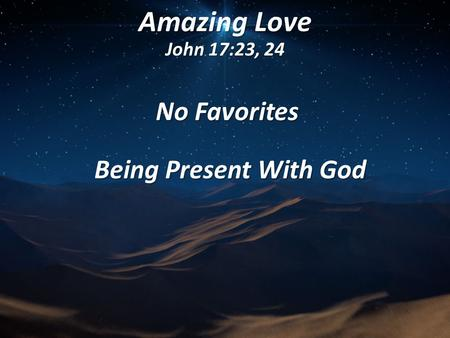 Amazing Love John 17:23, 24 No Favorites Being Present With God Being Present With God.