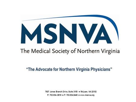 "7927 Jones Branch Drive, Suite 3150 ● McLean, VA 22102 P: 703.934-.8818 ● F: 703.934.8449 ● www.msnva.org ""The Advocate for Northern Virginia Physicians"""