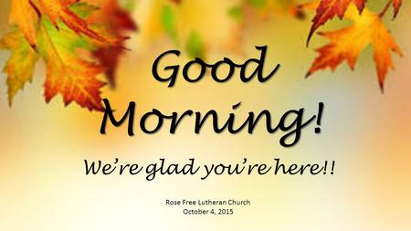 Good Morning! Rose Free Lutheran Church October 4, 2015 We're glad you're here!!